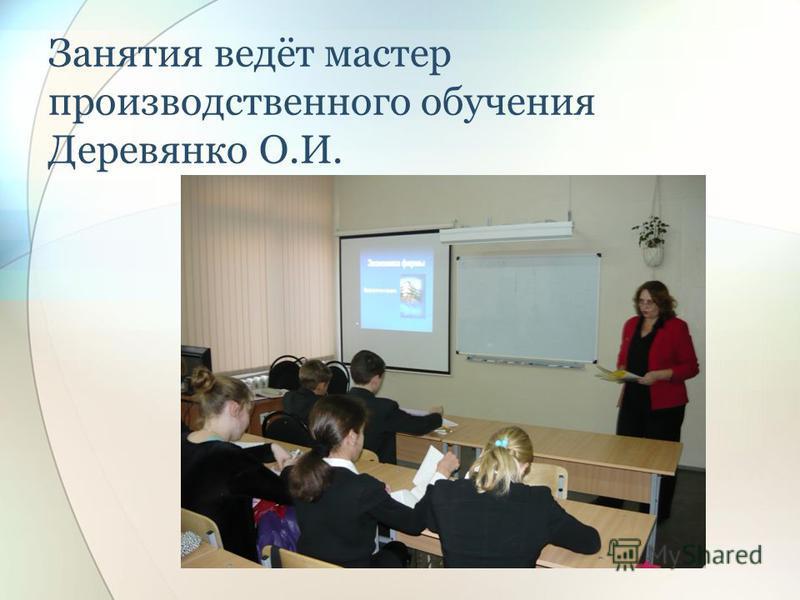 Занятия ведёт мастер производственного обучения Деревянко О.И.