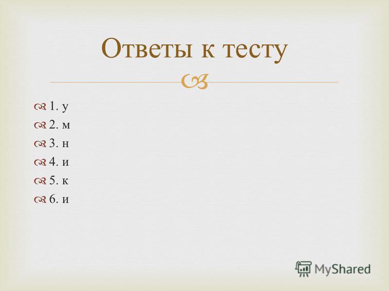 1. у 2. м 3. н 4. и 5. к 6. и Ответы к тесту