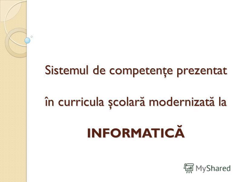 Sistemul de competenţe prezentat în curricula şcolar ă modernizat ă la INFORMATICĂ