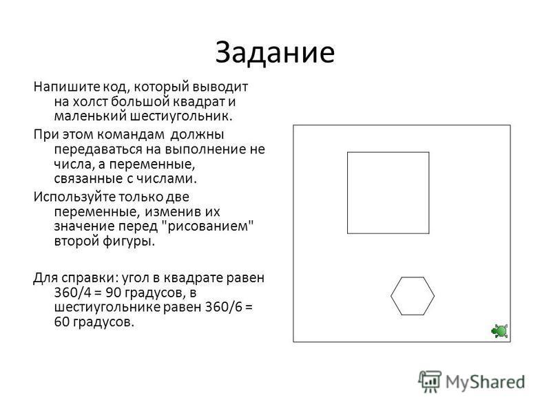 Задание Напишите код, который выводит на холст большой квадрат и маленький шестиугольник. При этом командам должны передаваться на выполнение не числа, а переменные, связанные с числами. Используйте только две переменные, изменив их значение перед