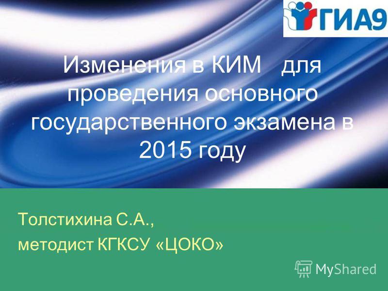 Изменения в КИМ для проведения основного государственного экзамена в 2015 году Толстихина С.А., методист КГКСУ «ЦОКО»