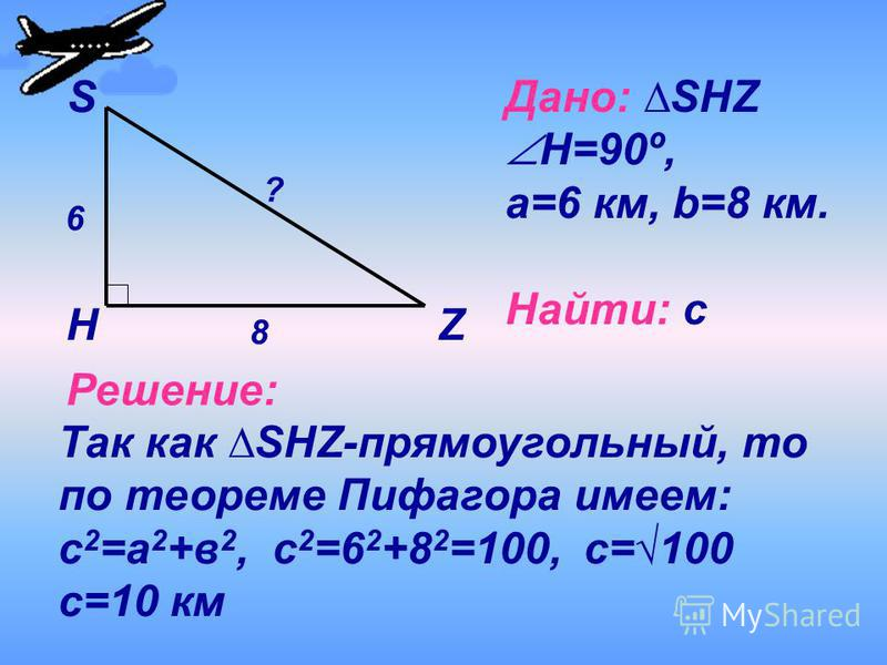 6 8 ? S HZ Дано: SHZ Н=90º, a=6 км, b=8 км. Найти: с Решение: Так как SHZ-прямоугольный, то по теореме Пифагора имеем: с 2 =а 2 +в 2, с 2 =6 2 +8 2 =100, с= 100 с=10 км