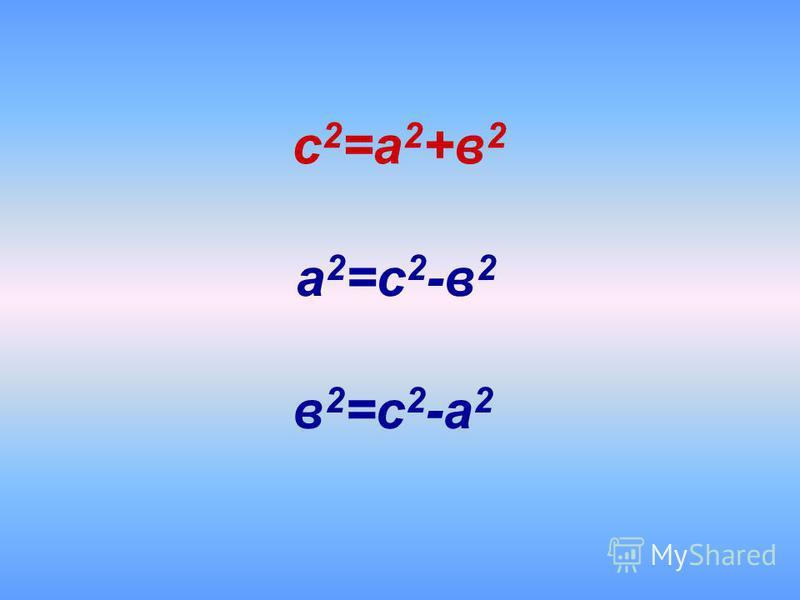 а 2 =с 2 -в 2 с 2 =а 2 +в 2 в 2 =с 2 -а 2