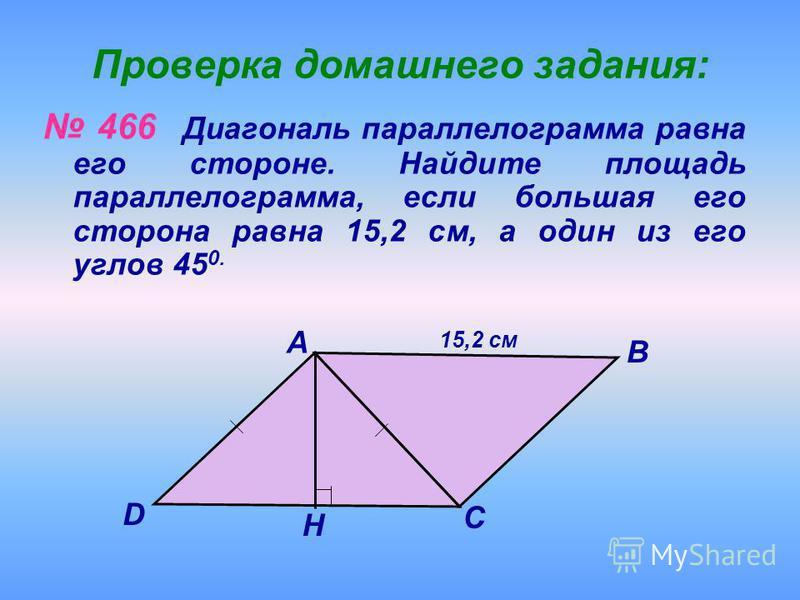 Проверка домашнего задания: 466 Диагональ параллелограмма равна его стороне. Найдите площадь параллелограмма, если большая его сторона равна 15,2 см, а один из его углов 45 0. 15,2 см D С А В Н