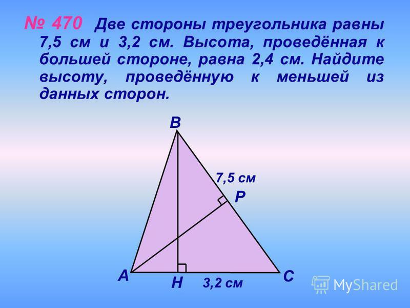470 Две стороны треугольника равны 7,5 см и 3,2 см. Высота, проведённая к большей стороне, равна 2,4 см. Найдите высоту, проведённую к меньшей из данных сторон. Н Р С В А 7,5 см 3,2 см