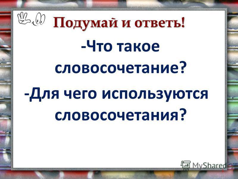 Подумай и ответь! -Что такое словосочетание? -Для чего используются словосочетания? 5
