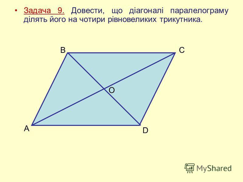 Задача 9. Довести, що діагоналі паралелограму ділять його на чотири рівновеликих трикутника. A BC D O