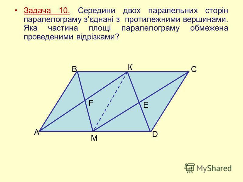 Задача 10. Середини двох паралельних сторін паралелограму зєднані з протилежними вершинами. Яка частина площі паралелограму обмежена проведеними відрізками? А В К С М D F E