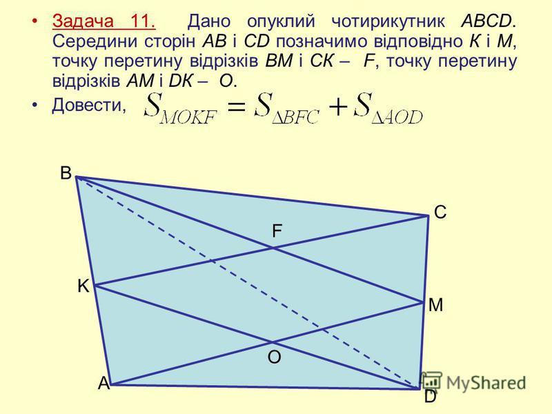 Задача 11. Дано опуклий чотирикутник ABCD. Середини сторін АВ і CD позначимо відповідно К і М, точку перетину відрізків ВМ і СК – F, точку перетину відрізків АМ і DК – О. Довести, A K B F O M D C