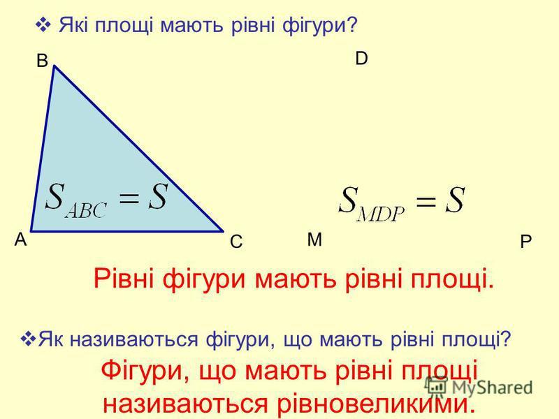 Які площі мають рівні фігури? A B C М D P Як називаються фігури, що мають рівні площі? Рівні фігури мають рівні площі. Фігури, що мають рівні площі називаються рівновеликими.