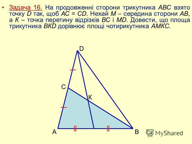 Задача 16. На продовженні сторони трикутника АВС взято точку D так, щоб АС = СD. Нехай М – середина сторони АВ, а К – точка перетину відрізків ВС і МD. Довести, що площа трикутника ВКD дорівнює площі чотирикутника АМКС. В С А D К