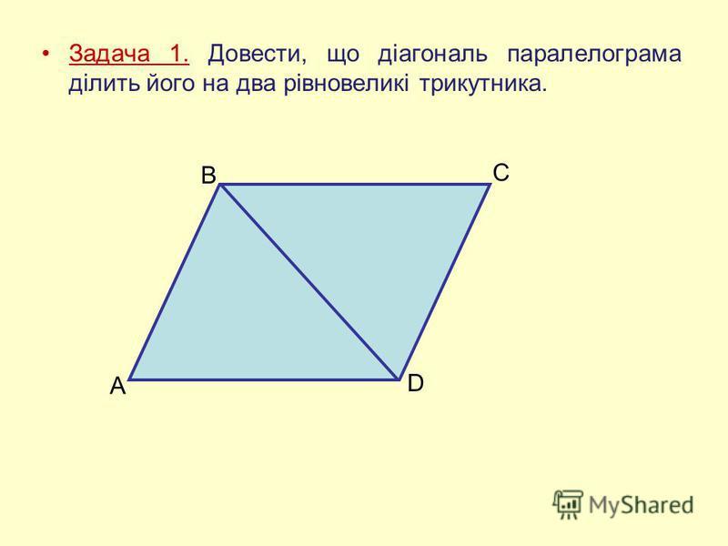 Задача 1. Довести, що діагональ паралелограма ділить його на два рівновеликі трикутника. A B C D