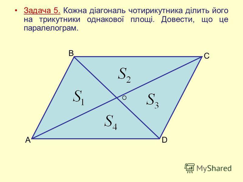 Задача 5. Кожна діагональ чотирикутника ділить його на трикутники однакової площі. Довести, що це паралелограм. А В С D O