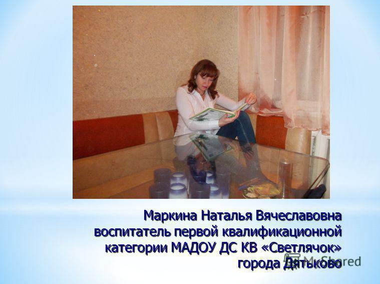 Маркина Наталья Вячеславовна воспитатель первой квалификационной категории МАДОУ ДС КВ «Светлячок» города Дятьково