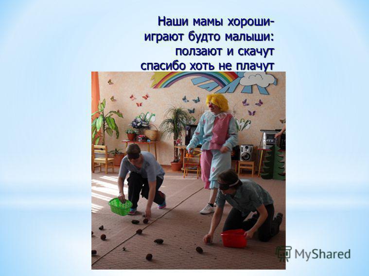 Наши мамы хороши- играют будто малыши: ползают и скачут спасибо хоть не плачут