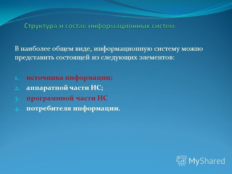 В наиболее общем виде, информационную систему можно представить состоящей из следующих элементов: 1. источника информации; 2. аппаратной части ИС; 3. программной части ИС 4. потребителя информации.