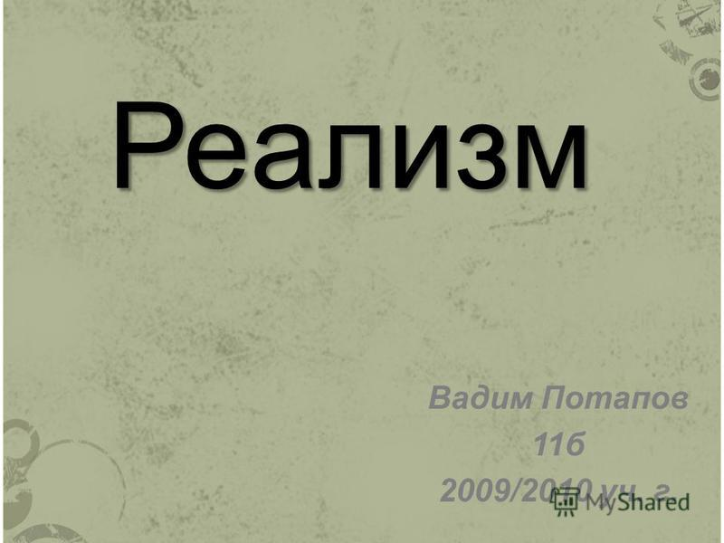 Реализм Вадим Потапов 11 б 2009/2010 уч. г.