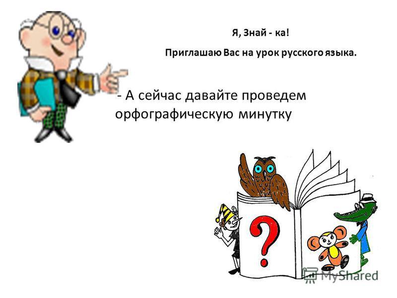 Я, Знай - ка! Приглашаю Вас на урок русского языка. - А сейчас давайте проведем орфографическую минутку
