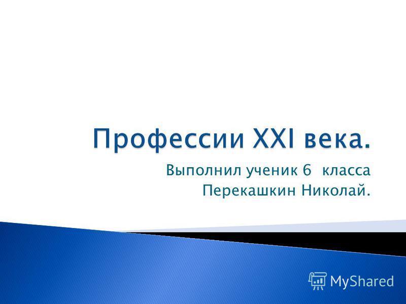 Выполнил ученик 6 класса Перекашкин Николай.