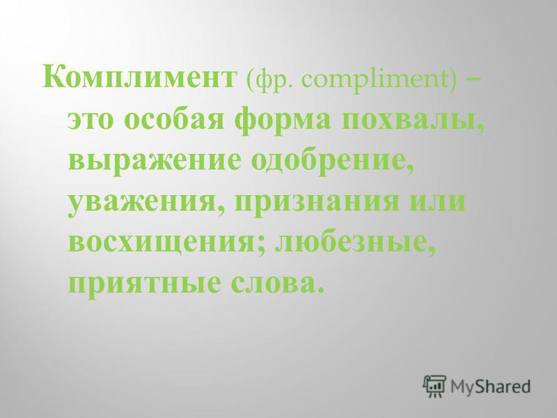 Комплимент ( фр. с ompliment) – это особая форма похвалы, выражение одобрение, уважения, признания или восхищения ; любезные, приятные слова.