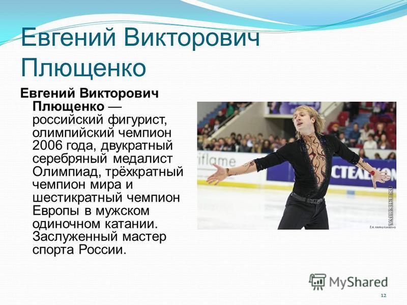 Евгений Викторович Плющенко Евгений Викторович Плющенко российский фигурист, олимпийский чемпион 2006 года, двукратный серебряный медалист Олимпиад, трёхкратный чемпион мира и шестикратный чемпион Европы в мужском одиночном катании. Заслуженный масте