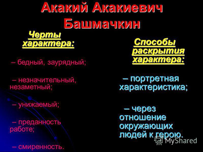 Акакий Акакиевич Башмачкин Способы раскрытия характера: – портретная характеристика; – портретная характеристика; – через отношение окружающих людей к герою. – через отношение окружающих людей к герою. Черты характера: – бедный, заурядный; – незначит