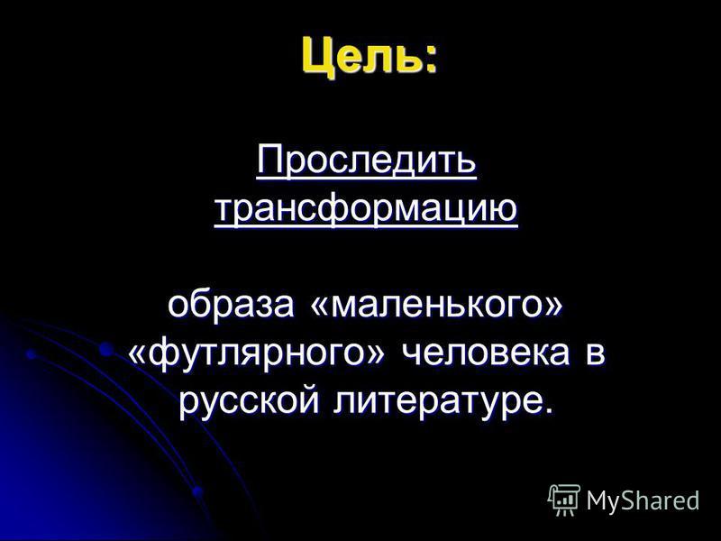 Цель: Проследить трансформацию образа «маленького» «футлярного» человека в русской литературе.