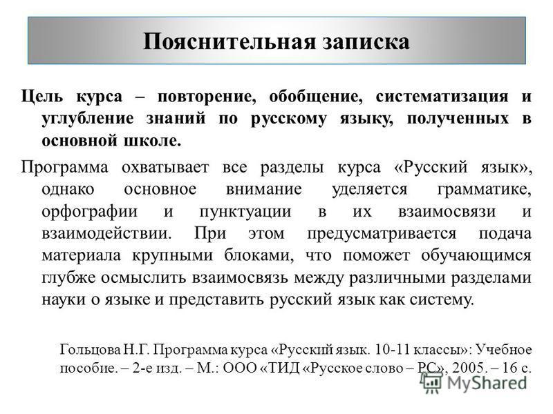 Пояснительная записка Цель курса – повторение, обобщение, систематизация и углубление знаний по русскому языку, полученных в основной школе. Программа охватывает все разделы курса «Русский язык», однако основное внимание уделяется грамматике, орфогра