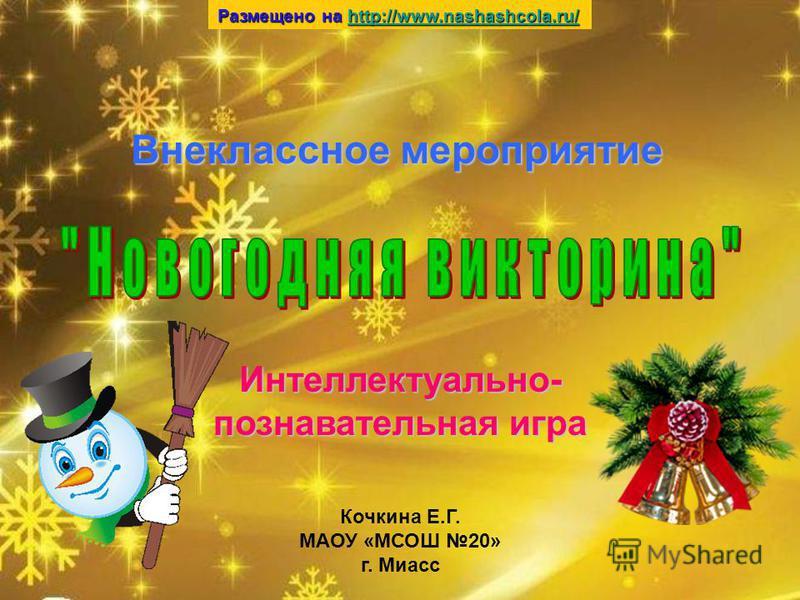 Кочкина Е.Г. МАОУ «МСОШ 20» г. Миасс Внеклассное мероприятие Интеллектуально- познавательная игра Размещено на http://www.nashashcola.ru/ http://www.nashashcola.ru/