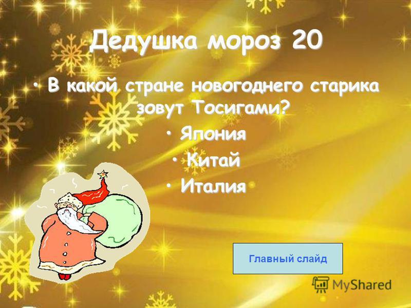 Дедушка мороз 20 В какой стране новогоднего старика зовут Тосигами?В какой стране новогоднего старика зовут Тосигами? Япония Япония Китай Китай Италия Италия Главный слайд Дедушка мороз 20 В какой стране новогоднего старика зовут Тосигами?В какой стр