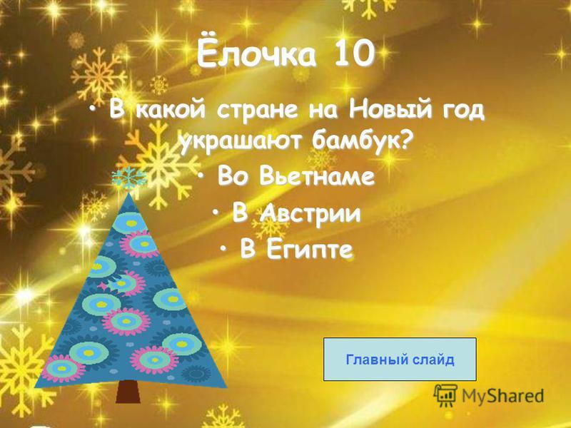 Ёлочка 10 В какой стране на Новый год украшают бамбук?В какой стране на Новый год украшают бамбук? Во Вьетнаме Во Вьетнаме В АвстрииВ Австрии В ЕгиптеВ Египте Главный слайд