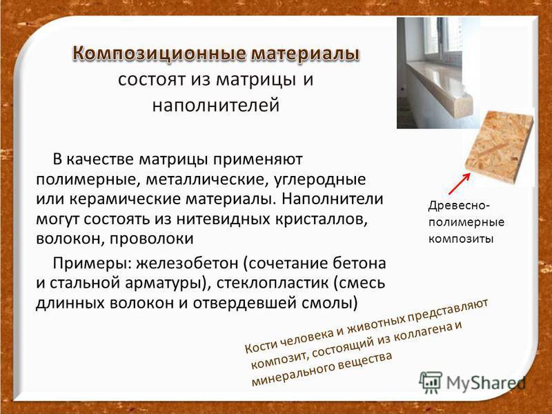 В качестве матрицы применяют полимерные, металличешские, углеродные или керамичешские материалы. Наполнители могут состоять из нитевидных кристаллов, волокон, проволоки Примеры: железобетон (сочетание бетона и стальной арматуры), стеклопластик (смесь