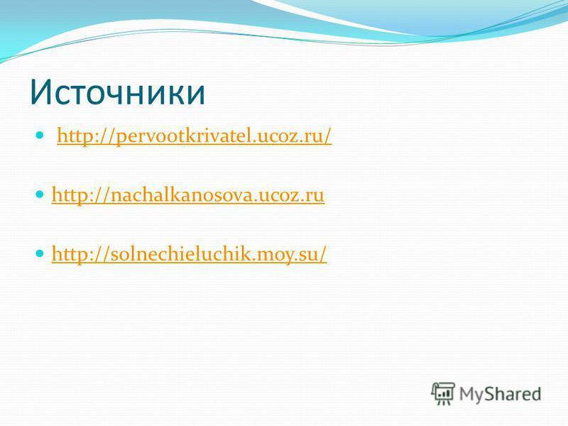 Источники http://pervootkrivatel.ucoz.ru/ http://nachalkanosova.ucoz.ru http://solnechieluchik.moy.su/