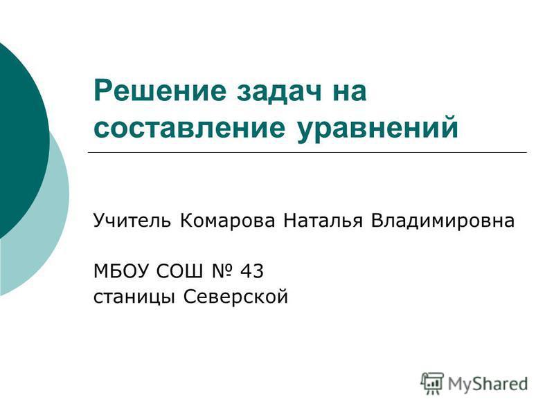 Решение задач на составление уравнений Учитель Комарова Наталья Владимировна МБОУ СОШ 43 станицы Северской