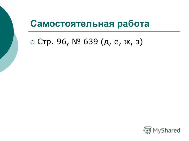 Самостоятельная работа Стр. 96, 639 (д, е, ж, з)