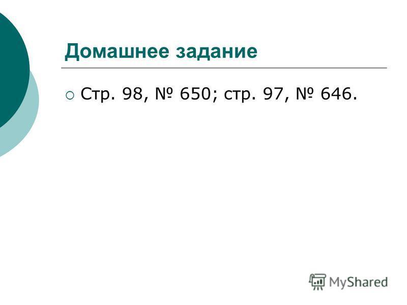 Домашнее задание Стр. 98, 650; стр. 97, 646.