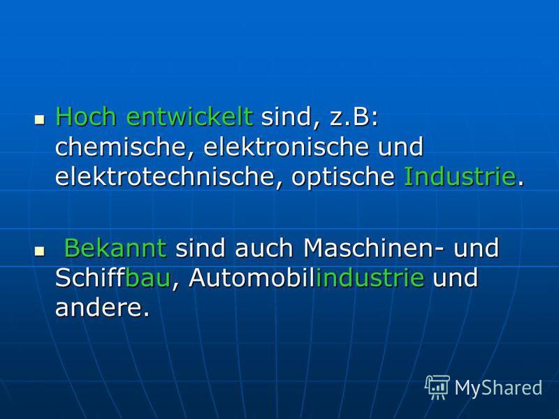 Hoch entwickelt sind, z.B: chemische, elektronische und elektrotechnische, optische Industrie. Hoch entwickelt sind, z.B: chemische, elektronische und elektrotechnische, optische Industrie. Bekannt sind auch Maschinen- und Schiffbau, Automobilindustr