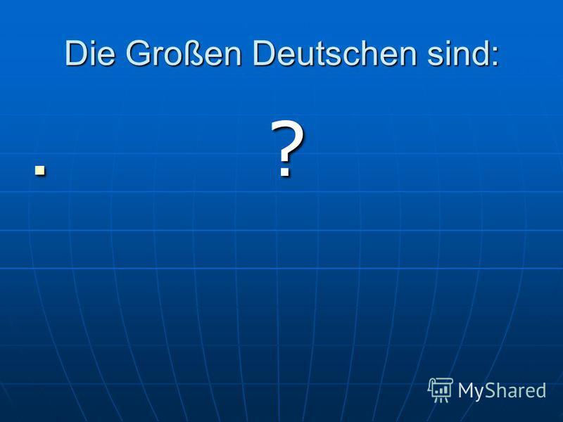 Die Großen Deutschen sind: ? ?