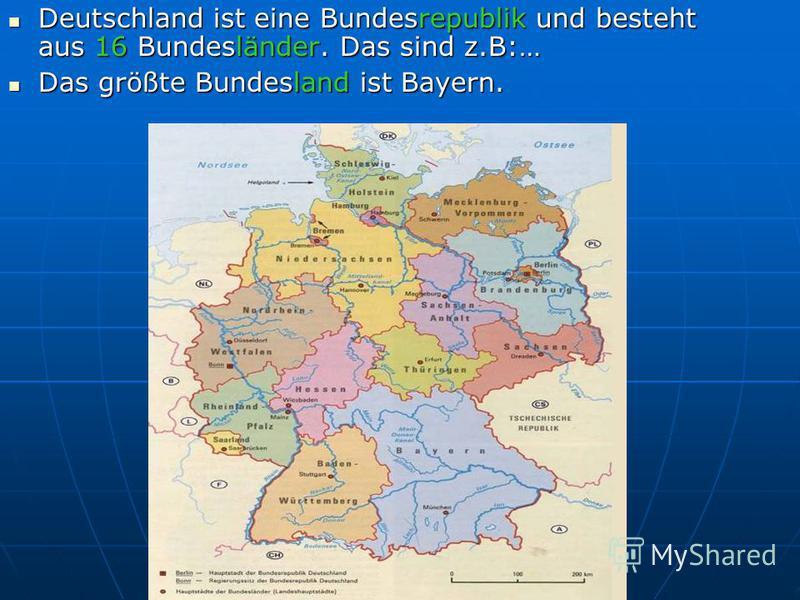 Deutschland ist eine Bundesrepublik und besteht aus 16 Bundesländer. Das sind z.B:… Deutschland ist eine Bundesrepublik und besteht aus 16 Bundesländer. Das sind z.B:… Das größte Bundesland ist Bayern. Das größte Bundesland ist Bayern.