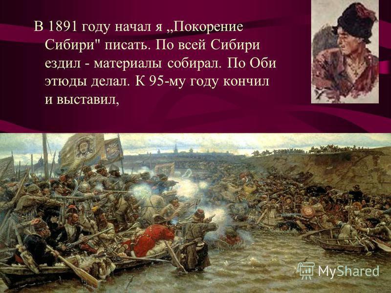 В 1891 году начал я Покорение Сибири писать. По всей Сибири ездил - материалы собирал. По Оби этюды делал. К 95-му году кончил и выставил,