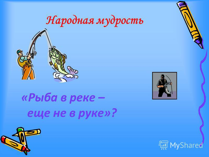 Народная мудрость «Рыба в реке – еще не в руке»?
