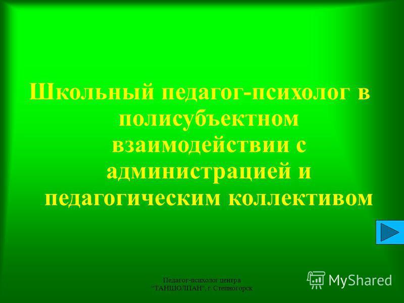 Педагог-психолог центра ТАНШОЛПАН, г. Степногорск 1 Школьный педагог-психолог в поли субъектном взаимодействии с администрацией и педагогическим коллективом