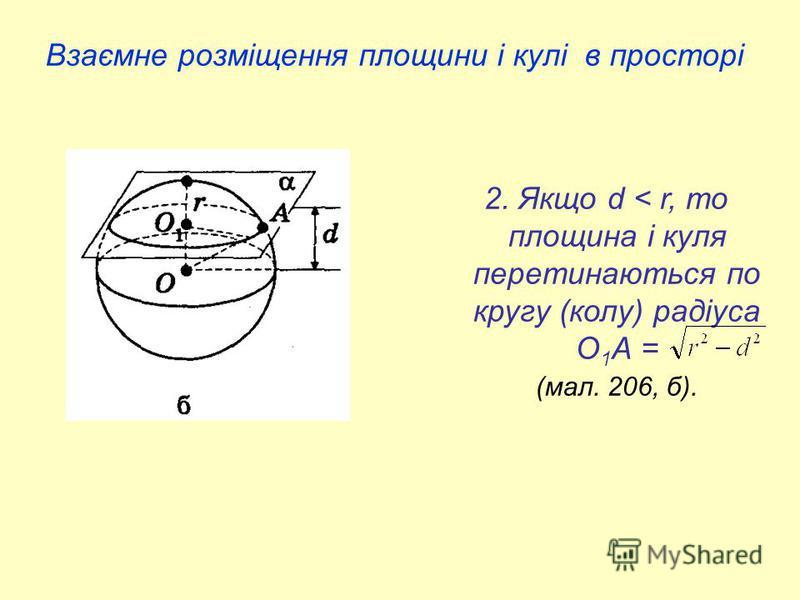 Взаємне розміщення площини і кулі в просторі 2. Якщо d < r, то площина і куля перетинаються по кругу (колу) радіуса О 1 А = (мал. 206, б).