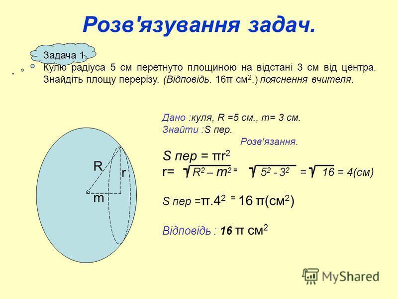 Дано :куля, R =5 см., m= 3 см. Знайти :S пер. Розв'язання. S пер = πr 2 r= R 2 – m 2 = 5 2 - 3 2 = 16 = 4(см) S пер = π.4 2 = 16 π(см 2 ) Відповідь : 16 π см 2 Розв'язування задач. Задача 1. Кулю радіуса 5 см перетнуто площиною на відстані 3 см від ц