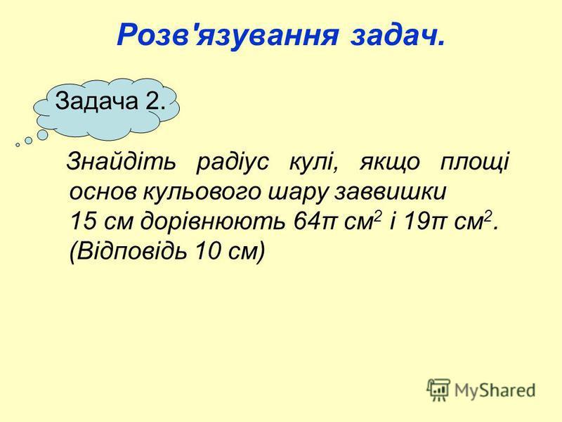 Розв'язування задач. Задача 2. Знайдіть радіус кулі, якщо площі основ кульового шару заввишки 15 см дорівнюють 64π см 2 і 19π см 2. (Відповідь 10 см)