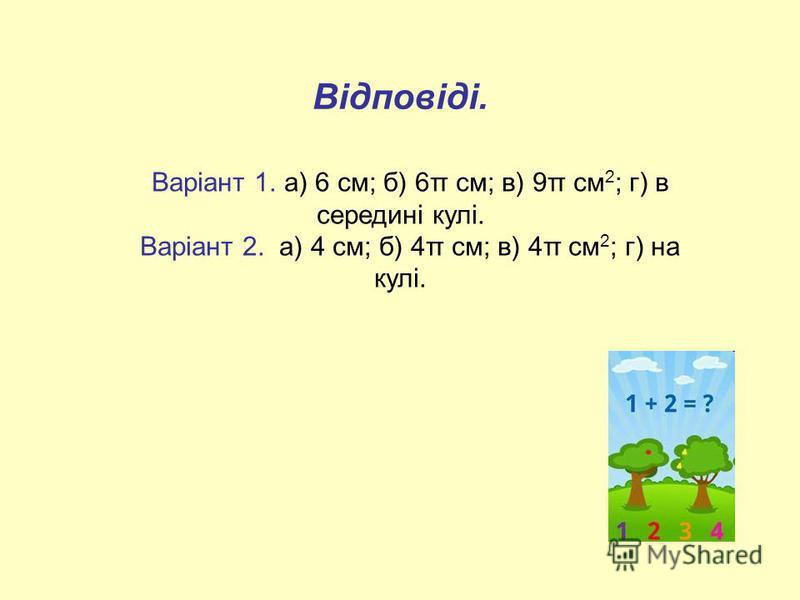 Відповіді. Варіант 1. а) 6 см; б) 6π см; в) 9π см 2 ; г) в середині кулі. Варіант 2. а) 4 см; б) 4π см; в) 4π см 2 ; г) на кулі.