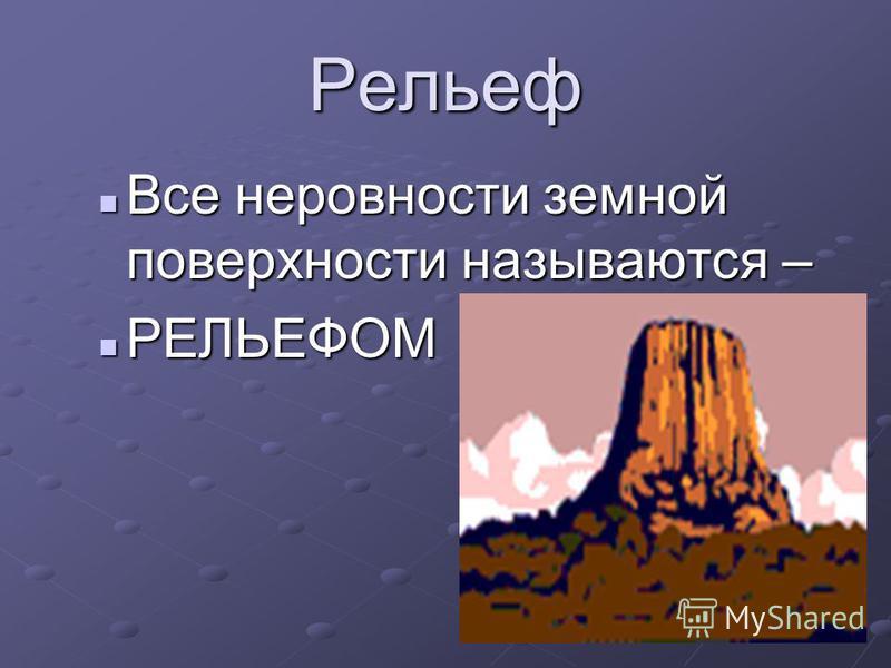 Рельеф Все неровности земной поверхности называются – Все неровности земной поверхности называются – РЕЛЬЕФОМ РЕЛЬЕФОМ