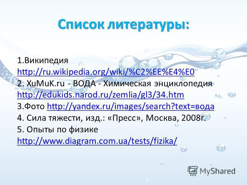 Список литературы: 1. Википедия http://ru.wikipedia.org/wiki/%C2%EE%E4%E0 http://ru.wikipedia.org/wiki/%C2%EE%E4%E0 2. XuMuK.ru - ВОДА - Химическая энциклопедия http://edukids.narod.ru/zemlia/gl3/34. htm 3. Фото http://yandex.ru/images/search?text=во