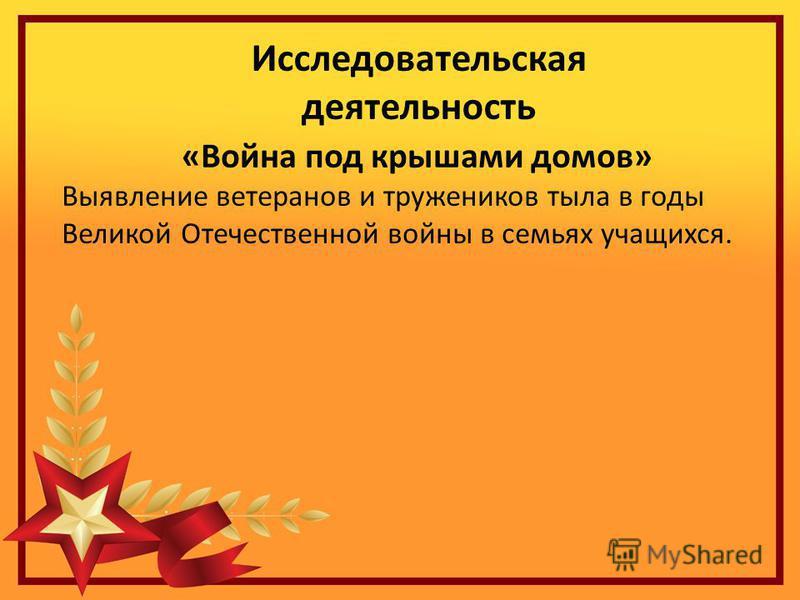 Исследовательская деятельность «Война под крышами домов» Выявление ветеранов и тружеников тыла в годы Великой Отечественной войны в семьях учащихся.