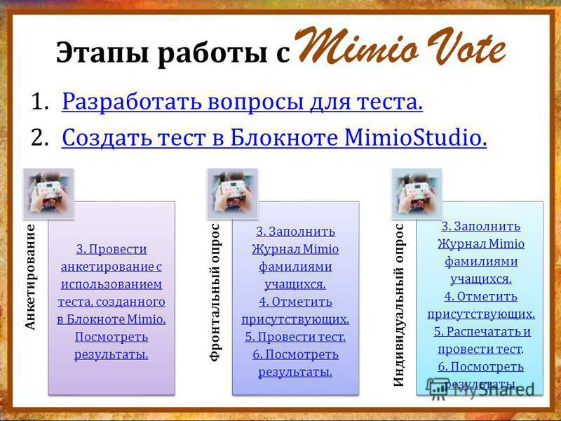 Этапы работы с Mimio Vote 1. Разработать вопросы для теста.Разработать вопросы для теста. 2. Создать тест в Блокноте MimioStudio.Создать тест в Блокноте MimioStudio. Анкетирование Фронтальный опрос Индивидуальный опрос 3. Провести анкетирование с исп